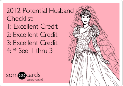 2012 Potential Husband Checklist:  1: Excellent Credit 2: Excellent Credit 3: Excellent Credit 4: * See 1 thru 3