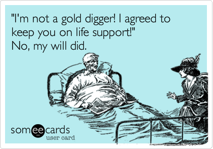 """""""I'm not a gold digger! I agreed to keep you on life support!""""  No, my will did."""