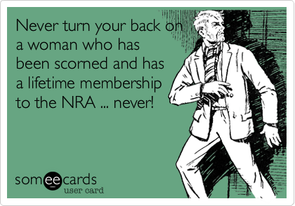 Never turn your back on a woman who has been scorned and has a lifetime membership to the NRA ... never!