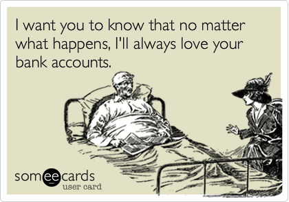 I want you to know that no matter what happens, I'll always love your bank accounts.