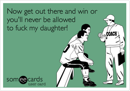 Now get out there and win or you'll never be allowed to fuck my daughter!