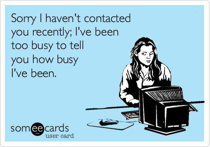 Sorry I haven't contacted  you recently; I've been  too busy to tell you how busy  I've been.