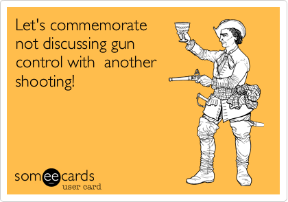 Let's commemorate not discussing gun control with  another shooting!