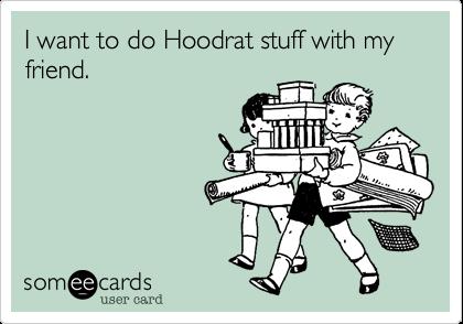 I want to do Hoodrat stuff with my friend.