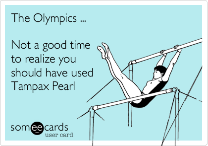 The Olympics ...  Not a good time to realize you should have used Tampax Pearl