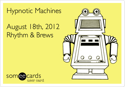 Hypnotic Machines  August 18th, 2012 Rhythm & Brews