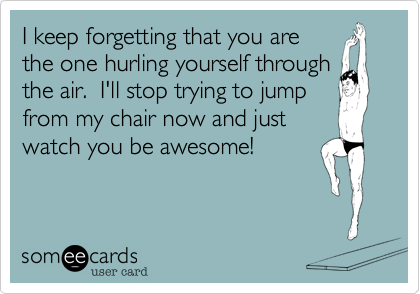 I keep forgetting that you are the one hurling yourself through the air.  I'll stop trying to jump from my chair now and just watch you be awesome!