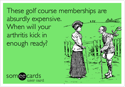 These golf course memberships are absurdly expensive. When will your arthritis kick in enough ready?