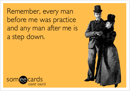 Remember, every man before me was practice and any man after me is a step down.
