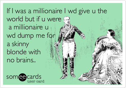 If I was a millionaire I wd give u the world but if u were  a millionaire u wd dump me for a skinny blonde with no brains..