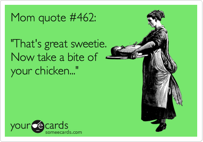 """Mom quote %23462:  """"That's great sweetie. Now take a bite of your chicken..."""""""