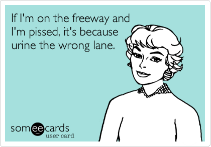 If I'm on the freeway and I'm pissed, it's because urine the wrong lane.
