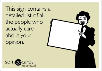 This sign contains a  detailed list of all the people who actually care about your opinion.