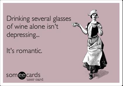 Drinking several glasses  of wine alone isn't depressing...  It's romantic.
