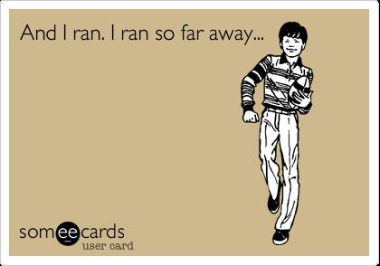 And I ran. I ran so far away...
