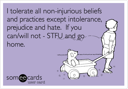 I tolerate all non-injurious beliefs and practices except intolerance, prejudice and hate.  If you can/will not - STFU and go home.