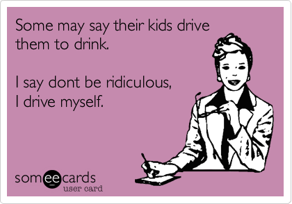 Some may say their kids drive them to drink.  I say dont be ridiculous, I drive myself.