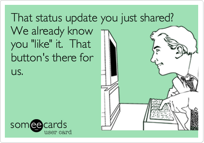"That status update you just shared?  We already know you ""like"" it.  That button's there for us."