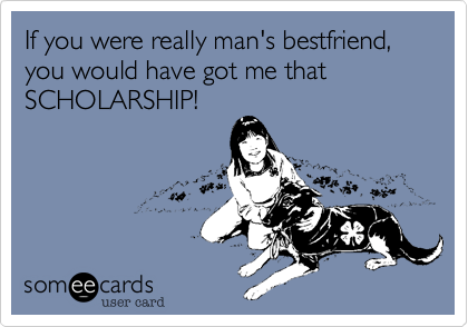 If you were really man's bestfriend, you would have got me that SCHOLARSHIP!
