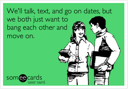 We'll talk, text, and go on dates, but  we both just want to bang each other and move on.
