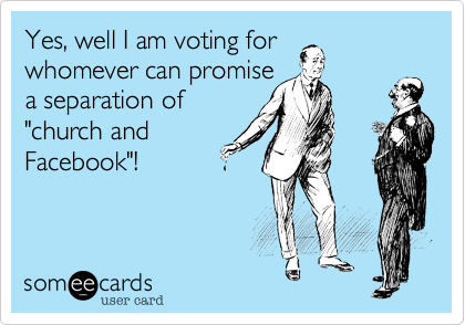 "Yes, well I am voting for whomever can promise a separation of ""church and Facebook""!"