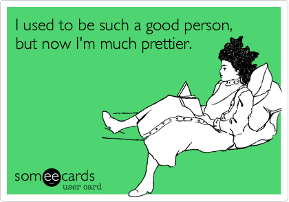 I used to be such a good person, but now I'm much prettier.