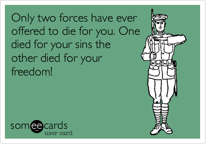 Only two forces have ever offered to die for you. One died for your sins the other died for your freedom!