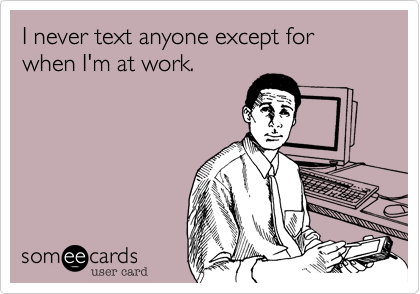 I never text anyone except for when I'm at work.
