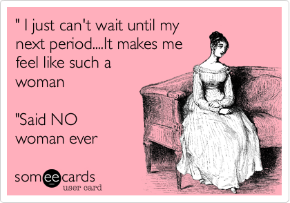 """ I just can't wait until my next period....It makes me feel like such a woman  ""Said NO woman ever"