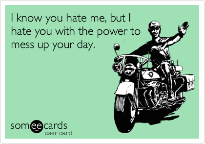 I know you hate me, but I hate you with the power to mess up your day.