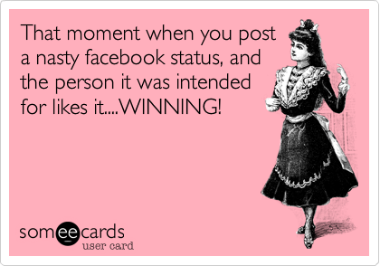 That moment when you post a nasty facebook status, and the person it was intended for likes it....WINNING!