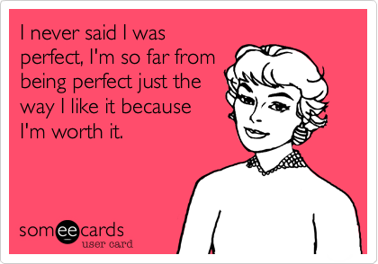 I never said I was perfect, I'm so far from being perfect just the  way I like it because I'm worth it.