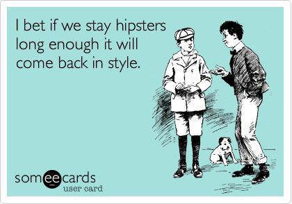 I bet if we stay hipsters long enough it will come back in style.