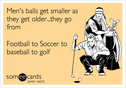 Men's balls get smaller as they get older...they go from  Football to Soccer to baseball to golf