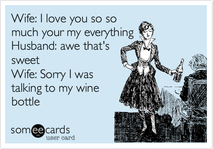 Wife: I love you so so much your my everything Husband: awe that's sweet Wife: Sorry I was talking to my wine bottle