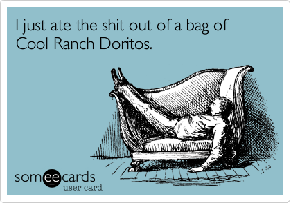 I just ate the shit out of a bag of Cool Ranch Doritos.