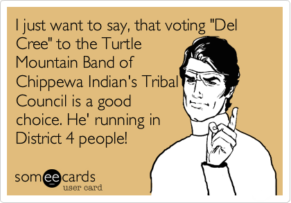 "I just want to say, that voting ""Del Cree"" to the Turtle Mountain Band of Chippewa Indian's Tribal Council is a good choice. He' running in District 4 people!"
