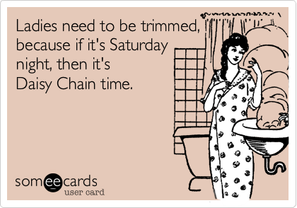 Ladies need to be trimmed, because if it's Saturday night, then it's Daisy Chain time.