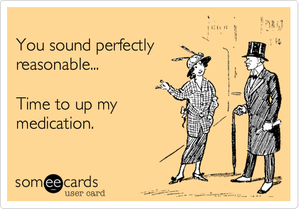 You sound perfectly reasonable...  Time to up my medication.