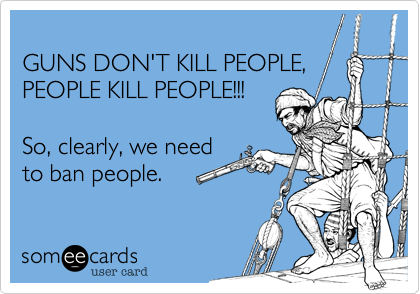 GUNS DON'T KILL PEOPLE,  PEOPLE KILL PEOPLE!!!  So, clearly, we need to ban people.