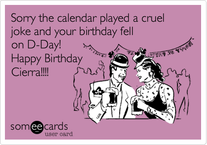 Sorry the calendar played a cruel joke and your birthday fell on D-Day! Happy Birthday Cierra!!!!