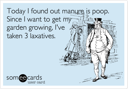 Today I found out manure is poop. Since I want to get my garden growing, I've taken 3 laxatives.