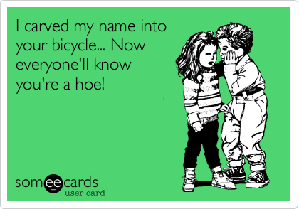 I carved my name into your bicycle... Now everyone'll know you're a hoe!