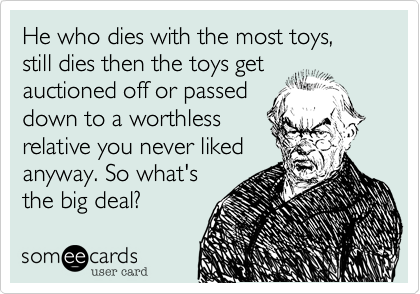 He who dies with the most toys, still dies then the toys get auctioned off or passed down to a worthless relative you never liked anyway. So what's the big deal?