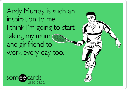 Andy Murray is such an  inspiration to me. I think I'm going to start  taking my mum  and girlfriend to   work every day too.