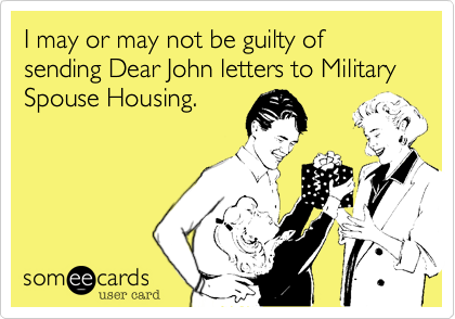 I may or may not be guilty of sending Dear John letters to Military Spouse Housing.