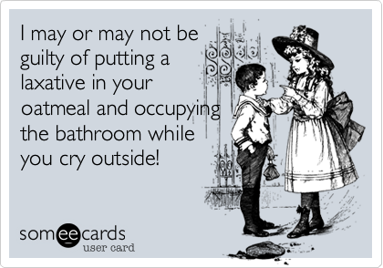 I may or may not be guilty of putting a laxative in your oatmeal and occupying the bathroom while you cry outside!
