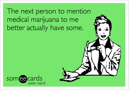 The next person to mention medical marijuana to me better actually have some.