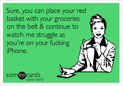 Sure, you can place your red basket with your groceries on the belt & continue to watch me struggle as you're on your fucking iPhone.