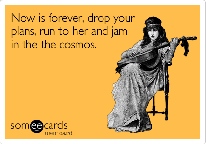Now is forever, drop your plans, run to her and jam  in the the cosmos.